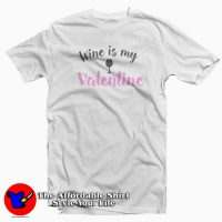 Wine Is My Valentine T Shirt